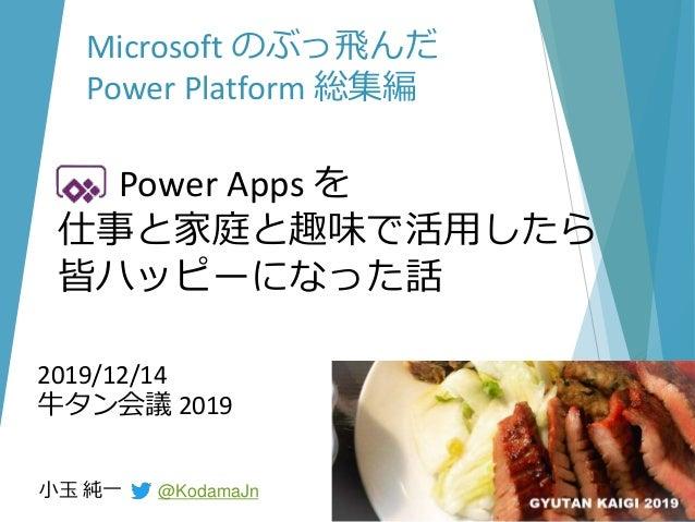 2019/12/14 牛タン会議 2019 小玉 純一 @KodamaJn Microsoft のぶっ飛んだ Power Platform 総集編 Power Apps を 仕事と家庭と趣味で活用したら 皆ハッピーになった話