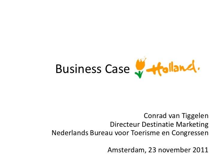 Business Case                           Conrad van Tiggelen                Directeur Destinatie MarketingNederlands Bureau...