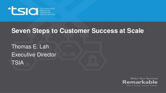 Seven Steps to Customer Success at Scale Thomas E. Lah Executive Director TSIA
