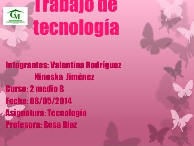Trabajo de  tecnología  Integrantes: Valentina Rodríguez  Ninoska Jiménez  Curso: 2 medio B  Fecha: 08/05/2014  Asignatura...