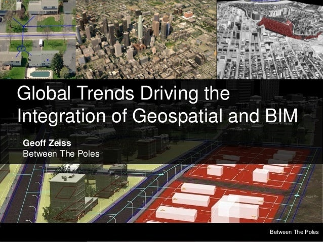 Global Trends Driving the Integration of Geospatial and BIM Geoff Zeiss Between The Poles  Between The Poles Geospatial Me...