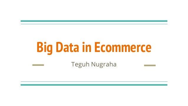 Big Data in Ecommerce Teguh Nugraha