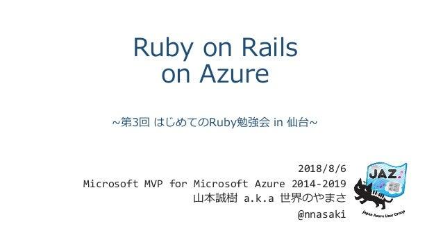 Ruby on Rails on Azure ~第3回 はじめてのRuby勉強会 in 仙台~ 2018/8/6 Microsoft MVP for Microsoft Azure 2014-2019 山本誠樹 a.k.a 世界のやまさ @nn...