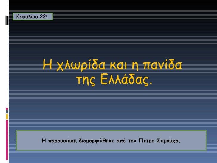 H  χλωρίδα και η πανίδα της Ελλάδας. Κεφάλαιο  22 ο   Η παρουσίαση διαμορφώθηκε από τον Πέτρο Σαμούχο.
