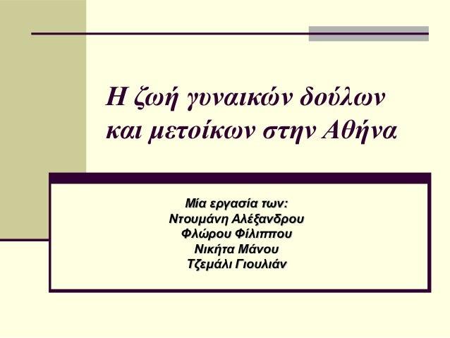 H ζωή γυναικών δούλωνκαι μετοίκων στην Αθήνα      Μία εργασία των:    Ντουμάνη Αλέξανδρου      Φλώρου Φίλιππου        Νική...