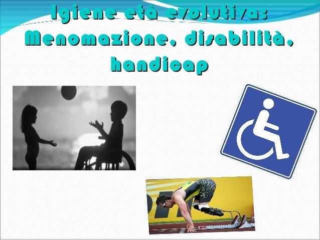 Igiene età evolutiva:Igiene età evolutiva:Menomazione, disabilità,Menomazione, disabilità,handicaphandicap