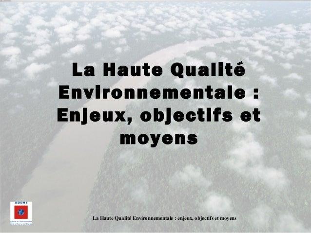 La Haute Qualité Environnementale : enjeux, objectifs et moyens La Haute Qualité Environnementale : Enjeux, objectifs et m...