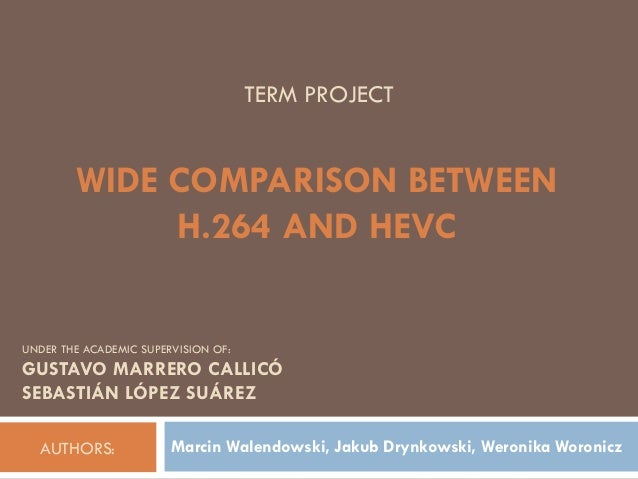 AUTHORS: Marcin Walendowski, Jakub Drynkowski, Weronika Woronicz WIDE COMPARISON BETWEEN H.264 AND HEVC UNDER THE ACADEMIC...