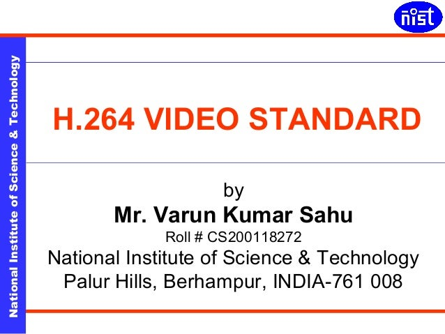 H.264 Video Standard  National Institute of Science & Technology  H.264 VIDEO STANDARD  by  Mr. Varun Kumar Sahu  Roll # C...