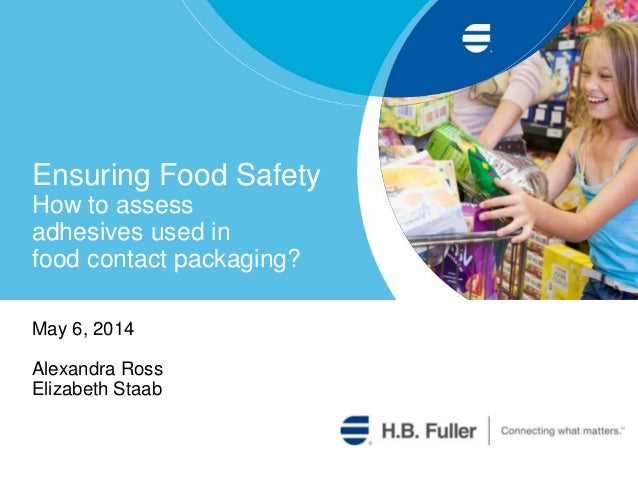 Ensuring Food Safety How to assess adhesives used in food contact packaging? May 6, 2014 Alexandra Ross Elizabeth Staab