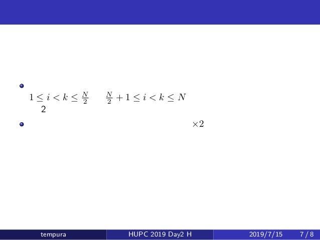 少し簡単な問題 あと考慮すべきものは、 1 ≤ i < k ≤ N 2 と N 2 + 1 ≤ i < k ≤ N の 2 つ これはもとの問題の半分のサイズの問題 ×2 tempura HUPC 2019 Day2 H 2019/7/15 7...