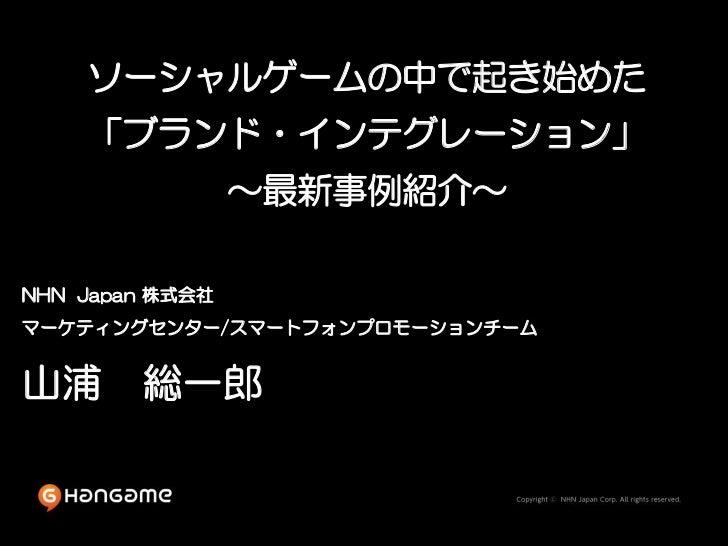 ソーシャルゲームの中で起き始めた    「ブランド・インテグレーション」                 ~最新事例紹介~NHN Japan 株式会社マーケティングセンター/スマートフォンプロモーションチーム山浦 総一郎