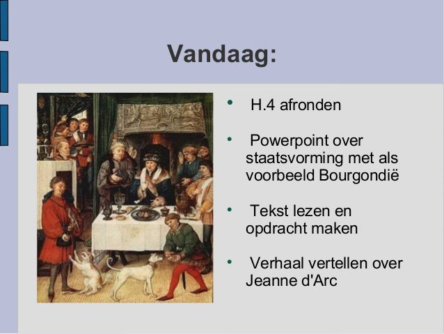Vandaag:H.4 afrondenPowerpoint overstaatsvorming met alsvoorbeeld BourgondiëTekst lezen enopdracht makenVerhaal vertel...