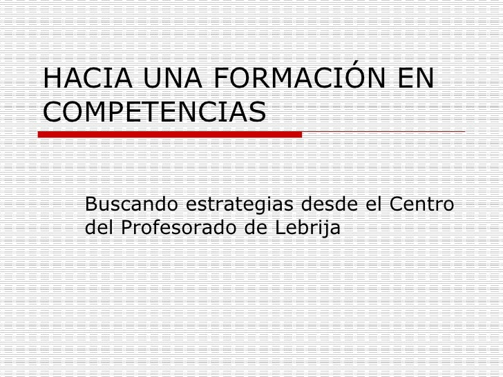 HACIA UNA FORMACIÓN EN COMPETENCIAS Buscando estrategias desde el Centro del Profesorado de Lebrija