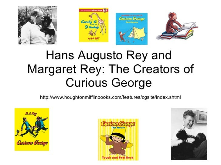 Hans Augusto Rey and  Margaret Rey: The Creators of Curious George  http://www.houghtonmifflinbooks.com/features/cgsite/in...
