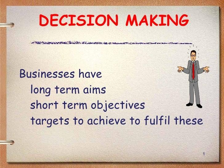DECISION MAKING <ul><li>Businesses have  </li></ul><ul><ul><li>long term aims  </li></ul></ul><ul><ul><li>short term objec...