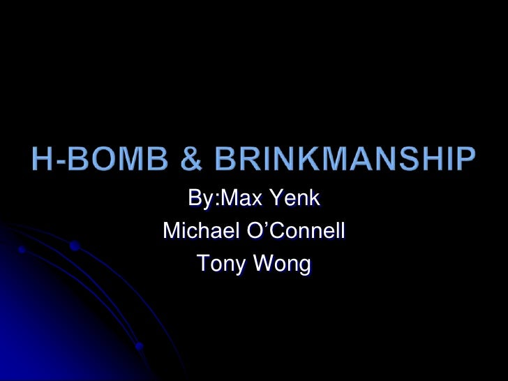 H-Bomb & Brinkmanship<br />By:Max Yenk<br />Michael O'Connell<br />Tony Wong<br />