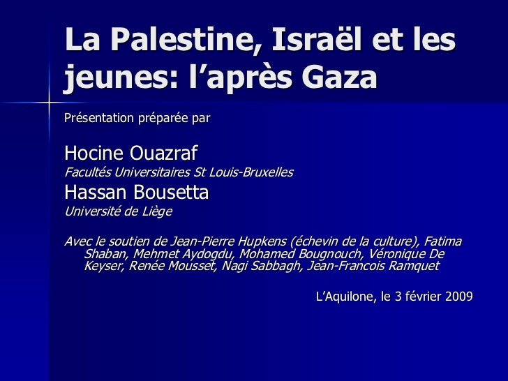 La Palestine, Israël et lesjeunes: l'après GazaPrésentation préparée parHocine OuazrafFacultés Universitaires St Louis-Bru...