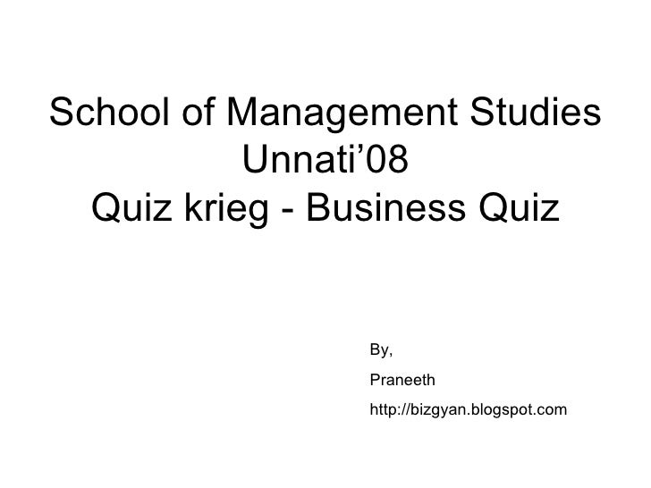 School of Management Studies Unnati'08 Quiz krieg - Business Quiz By, Praneeth http://bizgyan.blogspot.com