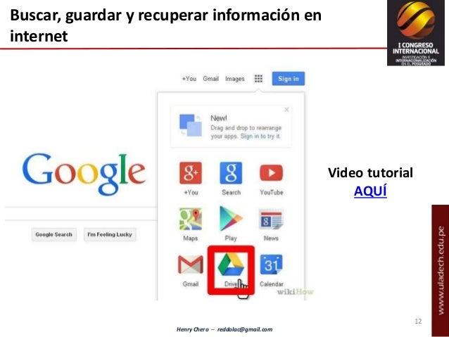 Henry Chero – reddolac@gmail.com Buscar, guardar y recuperar información en internet Video tutorial AQUÍ 12