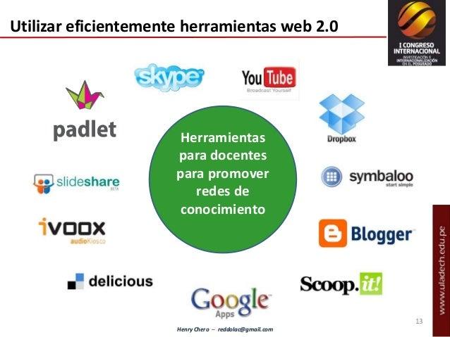 Henry Chero – reddolac@gmail.com Herramientas para docentes para promover redes de conocimiento Utilizar eficientemente he...
