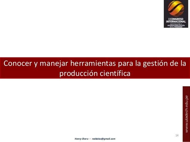 Henry Chero – reddolac@gmail.com Conocer y manejar herramientas para la gestión de la producción científica 14