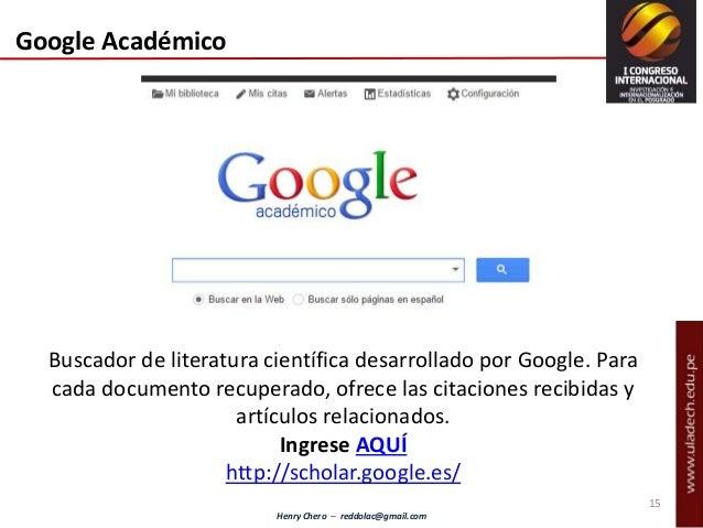 Henry Chero – reddolac@gmail.com Buscador de literatura científica desarrollado por Google. Para cada documento recuperado...