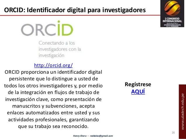 Henry Chero – reddolac@gmail.com ORCID: Identificador digital para investigadores http://orcid.org/ ORCID proporciona un i...