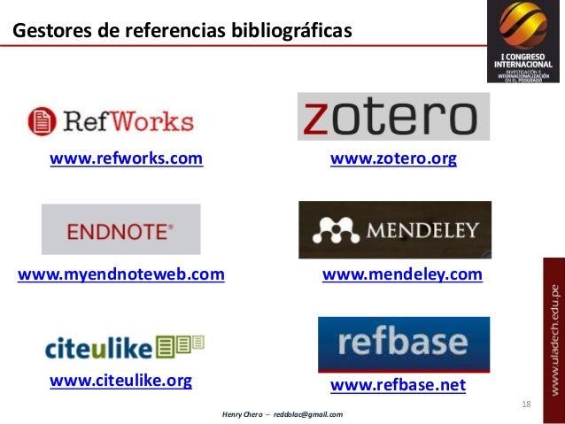 Henry Chero – reddolac@gmail.com Gestores de referencias bibliográficas www.refworks.com www.zotero.org www.myendnoteweb.c...