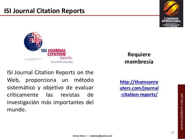 Henry Chero – reddolac@gmail.com ISI Journal Citation Reports ISI Journal Citation Reports on the Web, proporciona un méto...
