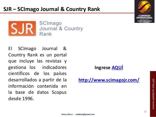 Henry Chero – reddolac@gmail.com El SCImago Journal & Country Rank es un portal que incluye las revistas y gestiona los in...