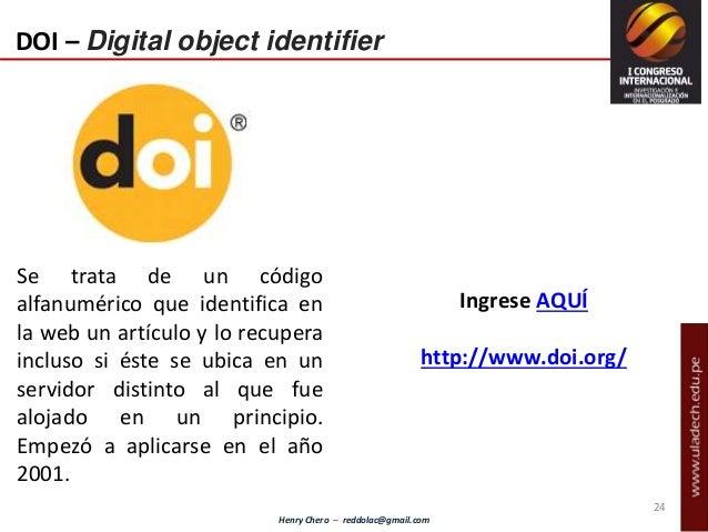 Henry Chero – reddolac@gmail.com 24 DOI – Digital object identifier Se trata de un código alfanumérico que identifica en l...