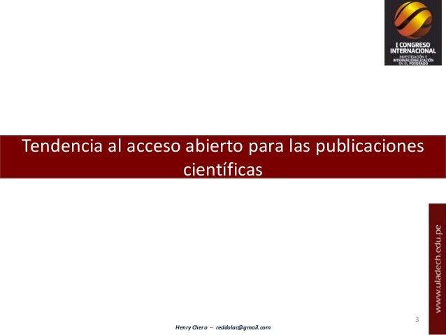 Henry Chero – reddolac@gmail.com Tendencia al acceso abierto para las publicaciones científicas 3