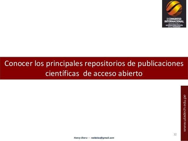 Henry Chero – reddolac@gmail.com Conocer los principales repositorios de publicaciones científicas de acceso abierto 32