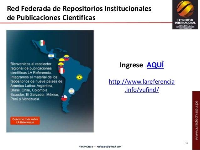 Henry Chero – reddolac@gmail.com Ingrese AQUÍ http://www.lareferencia .info/vufind/ Red Federada de Repositorios Instituci...