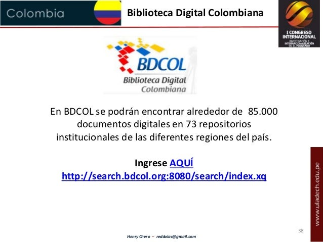 Henry Chero – reddolac@gmail.com Biblioteca Digital Colombiana En BDCOL se podrán encontrar alrededor de 85.000 documentos...