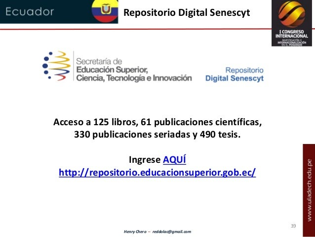 Henry Chero – reddolac@gmail.com Repositorio Digital Senescyt Acceso a 125 libros, 61 publicaciones científicas, 330 publi...
