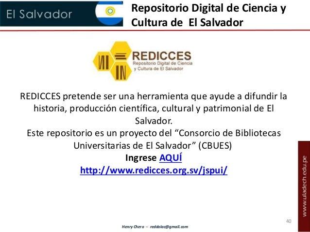 Henry Chero – reddolac@gmail.com Repositorio Digital de Ciencia y Cultura de El Salvador REDICCES pretende ser una herrami...