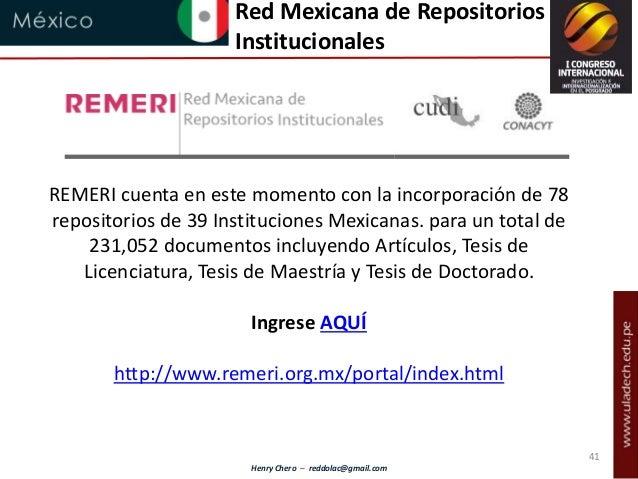 Henry Chero – reddolac@gmail.com Red Mexicana de Repositorios Institucionales REMERI cuenta en este momento con la incorpo...