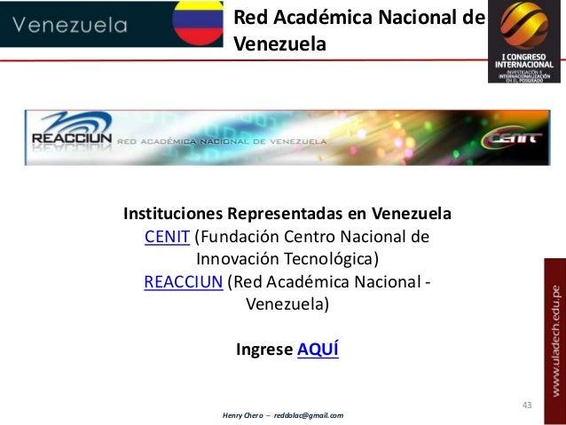Henry Chero – reddolac@gmail.com Red Académica Nacional de Venezuela Instituciones Representadas en Venezuela CENIT (Funda...