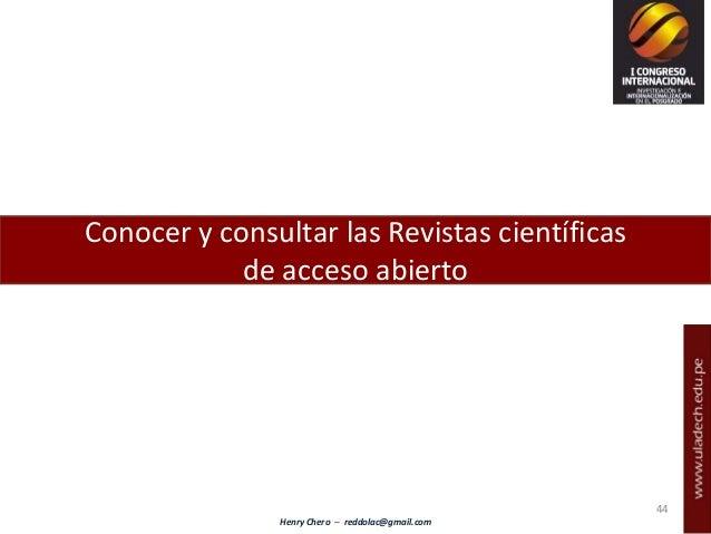 Henry Chero – reddolac@gmail.com Conocer y consultar las Revistas científicas de acceso abierto 44