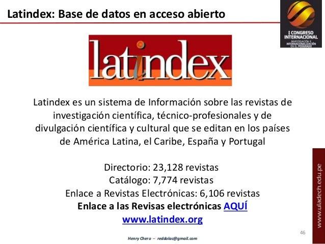 Henry Chero – reddolac@gmail.com Latindex: Base de datos en acceso abierto Latindex es un sistema de Información sobre las...