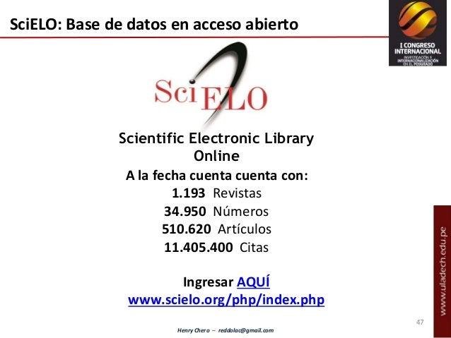 Henry Chero – reddolac@gmail.com Scientific Electronic Library Online SciELO: Base de datos en acceso abierto A la fecha c...