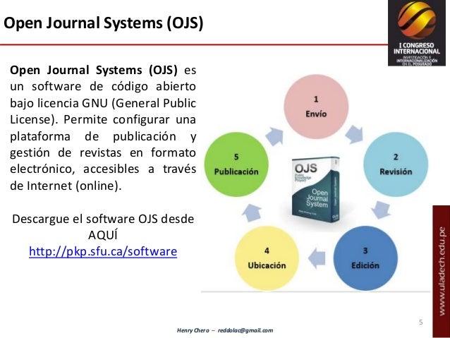 Henry Chero – reddolac@gmail.com Open Journal Systems (OJS) es un software de código abierto bajo licencia GNU (General Pu...