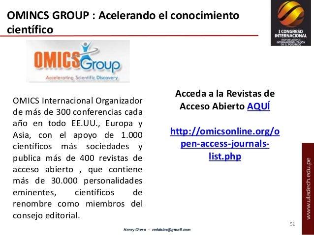 Henry Chero – reddolac@gmail.com OMICS Internacional Organizador de más de 300 conferencias cada año en todo EE.UU., Europ...