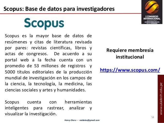 Henry Chero – reddolac@gmail.com 54 Scopus: Base de datos para investigadores Requiere membresía institucional https://www...