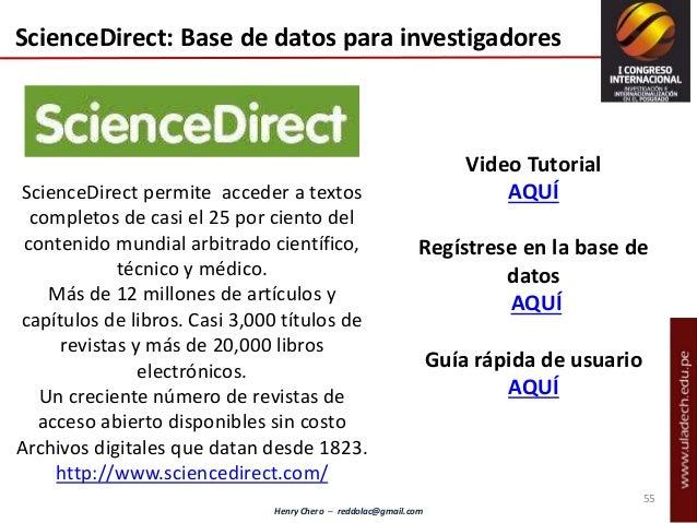 Henry Chero – reddolac@gmail.com ScienceDirect: Base de datos para investigadores ScienceDirect permite acceder a textos c...