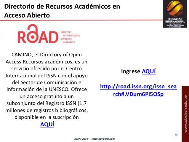 Henry Chero – reddolac@gmail.com Directorio de Recursos Académicos en Acceso Abierto CAMINO, el Directory of Open Access R...