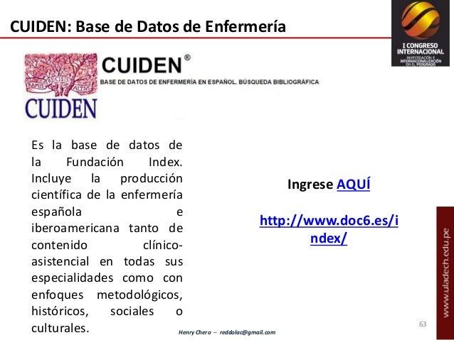 Henry Chero – reddolac@gmail.com 63 CUIDEN: Base de Datos de Enfermería Es la base de datos de la Fundación Index. Incluye...