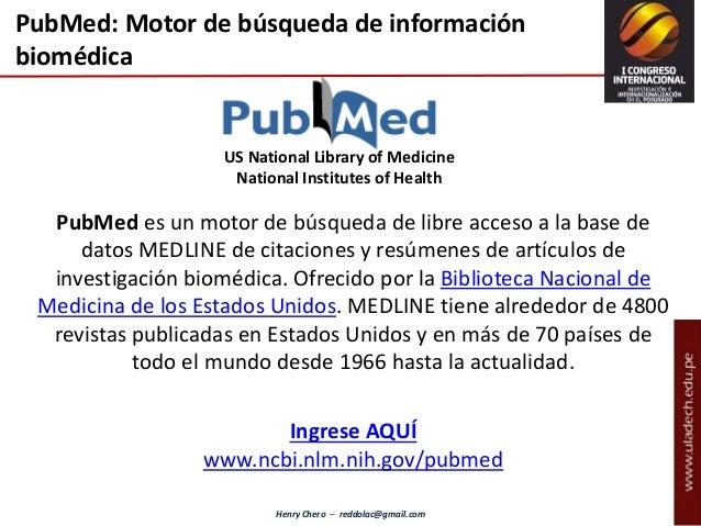 Henry Chero – reddolac@gmail.com PubMed es un motor de búsqueda de libre acceso a la base de datos MEDLINE de citaciones y...